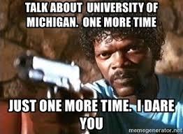 University Of Michigan Memes - talk about university of michigan one more time just one more