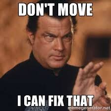 Fix It Meme - don t move i can fix that steven seagal meme generator haha