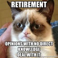 Retirement Meme - retirement opinions with no direct knowledge deal with it grumpy