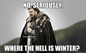 Where Is Winter No Seriously Where The Hell Is Winter Ned Stark Quickmeme