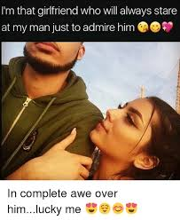 My Man Meme - i m that girlfriend who will always stare at my man just to admire