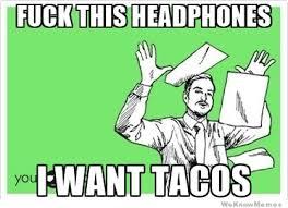 I Want To Fuck Meme - fuck this headphones i want tacos fuck this shit meme meme generator