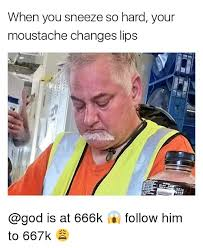 God Memes - when you sneeze so hard your moustache changes lips is at 666k