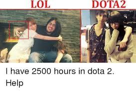 Meme Dota - lol dota2 i have 2500 hours in dota 2 help lol meme on sizzle
