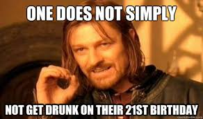 21st Birthday Meme - one does not simply not get drunk on their 21st birthday boromir