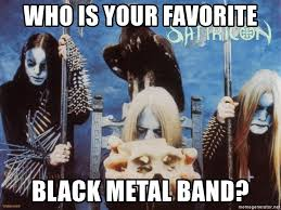 Black Metal Meme Generator - who is your favorite black metal band satyricon meme generator