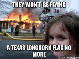 Texas Longhorn Memes - they won t be flying a texas longhorn flag no more disaster girl