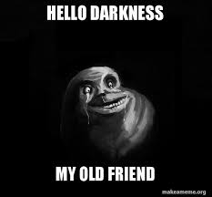 The Darkness Meme - hello darkness my old friend forever alone make a meme