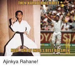 Karate Memes - then karate black belt nowumon ofindia s best batsmen ajinkya rahane