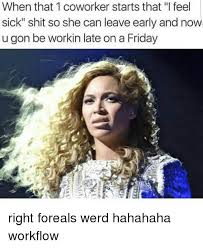 Sick Friday Memes - when that 1 coworker starts that l feel sick shit so she can leave