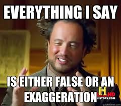 History Channel Guy Meme - everything i say is either false or an exaggeration history