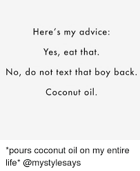 Coconut Oil Meme - here s my advice yes eat that no do not text that boy back coconut