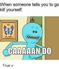 Go Kill Yourselves Meme - when someone tells you to go kill yourself caaaaando true x meme