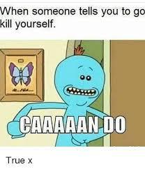 Go Kill Yourself Meme - when someone tells you to go kill yourself caaaaando true x meme