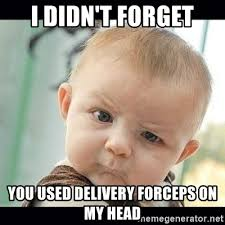 Baby Delivery Meme - i didn t forget you used delivery forceps on my head skeptical