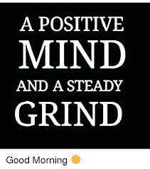 Grinding Meme - a positive mind and a steady grind good morning meme on me me