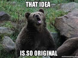So Original Meme - that idea is so original sarcastic bear make a meme