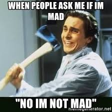Im Mad Meme - when people ask me if im mad no im not mad funny axe guy
