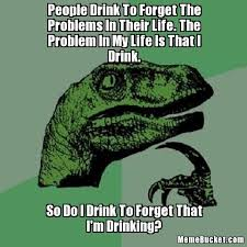 Drinking Problem Meme - people drink to forget the problems in their life the problem in my