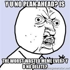 Why U Meme - y u no plan ahead is the worst wasted meme ever y u no delete
