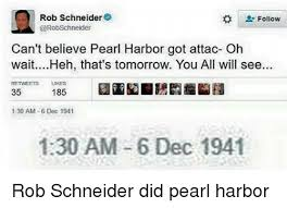 rob schneider follow can t believe pearl harbor got attac oh wait