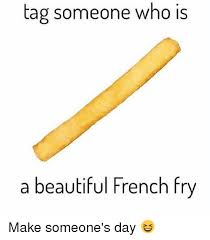 Make A Fry Meme - tag someone who is a beautiful french fry make someone s day