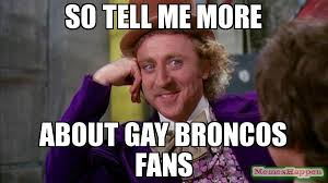 Bronco Meme - so tell me more about gay broncos fans meme willywonka 14635