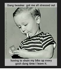 Tweaker Memes - dang tweaker got me all stressed out having to chain my bike up