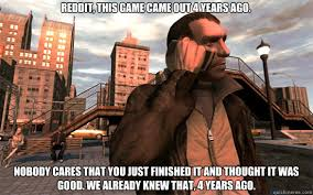 Gta 4 Memes - reddit this game came out 4 years ago nobody cares that you just