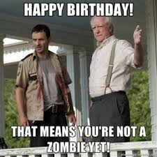 Walking Dead Birthday Meme - happy birthday that means you re not a zombie yet walking dead