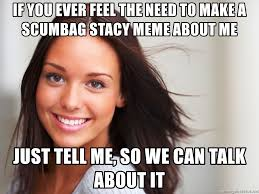 Scumbag Stacy Meme Generator - if you ever feel the need to make a scumbag stacy meme about me just