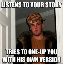 Your Story Meme - listens to your story tries to one up you with his own version