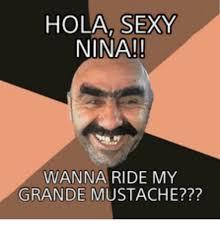 Meme Mustache - hola sexy nina wanna ride my grande mustache nina meme on me me