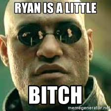 Little Bitch Memes - ryan is a little bitch what if i told you meme generator