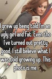 Ugly Girl Meme - i grew up being told i m an ugly girl and fat even tho i ve turned