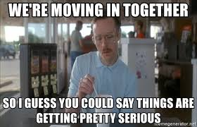 Moving In Together Meme - we re moving in together so i guess you could say things are