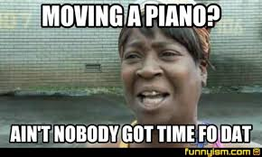 Piano Meme - moving a piano ain t nobody got time fo dat meme factory