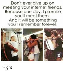 Internet Friends Meme - don t ever give up on meeting your internet friends because one day