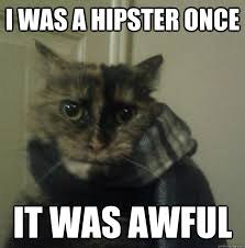 Hipster Cat Meme - i was a hipster once it was awful hipster cat quickmeme