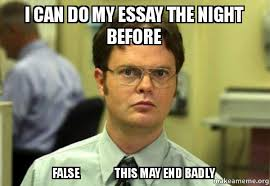 Essay Memes - i can do my essay the night before false this may end badly