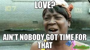 Nobody Got Time For That Meme - love ain t nobody got time for that meme aint nobody got time for