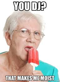 That Makes Me Moist Meme - you dj that makes me moist popsicle granny meme generator
