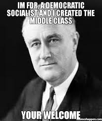 Your Welcome Meme - im fdr a democratic socialist and i created the middle class your