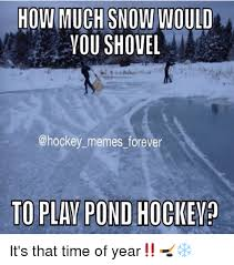 Shovel Meme - how much snow would you shovel memes forever to play pond hockey