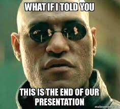 This Is The End Meme - what if i told you this is the end of our presentation matrix