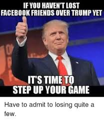 Facebook Meme - if you haven t lost facebook friends overtrump yet its time to