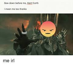 Bow Down Meme - bow down before me meirl earth i mean me too thanks earth meme on