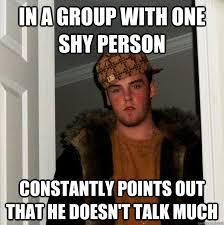 Shy Meme - in a group with one shy person constantly points out that he doesn t