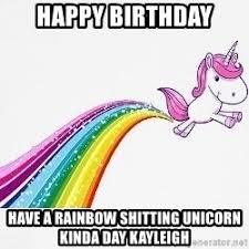Unicorn Rainbow Meme - happy birthday have a rainbow shitting unicorn kinda day kayleigh