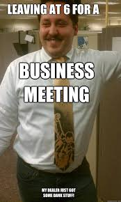 Business Meeting Meme - leaving at 6 for a business meeting my dealer just got some dank